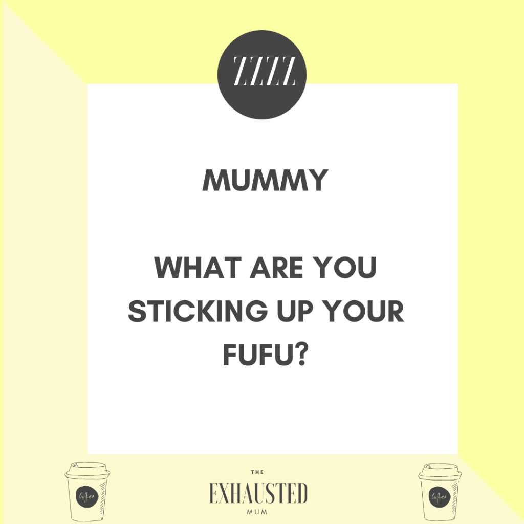 "Notice asking ""Mummy what are you sticking up your fufu?"""